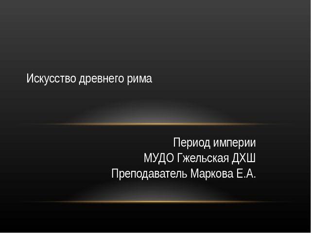 Период империи МУДО Гжельская ДХШ Преподаватель Маркова Е.А. Искусство древне...