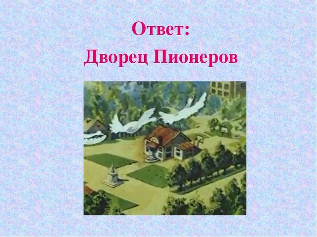 Ответ: Дворец Пионеров