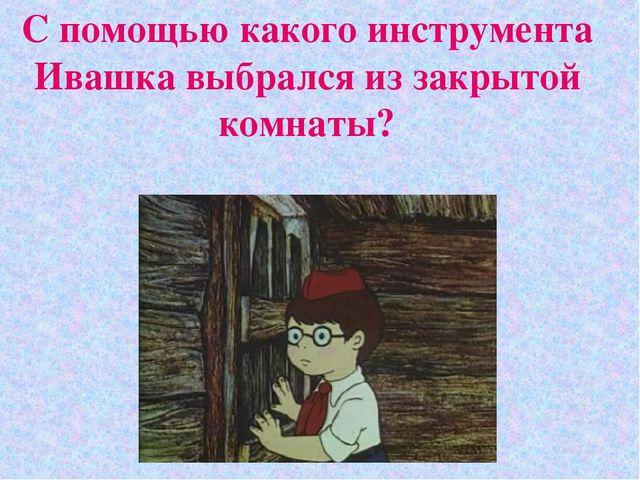 С помощью какого инструмента Ивашка выбрался из закрытой комнаты?