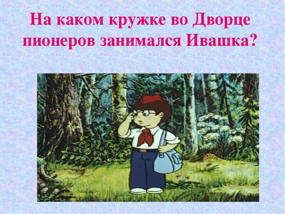 На каком кружке во Дворце пионеров занимался Ивашка?