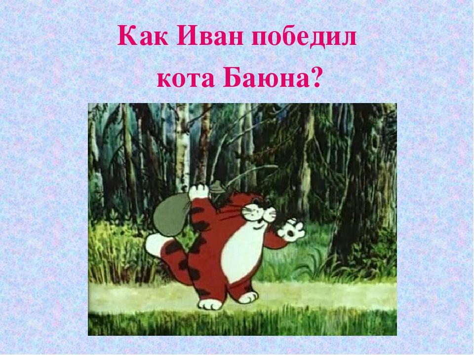 Как Иван победил кота Баюна?