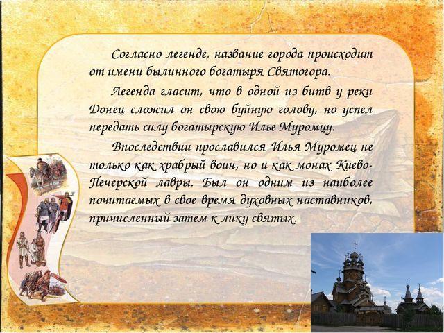 Согласно легенде, название города происходит от имени былинного богатыря Свя...