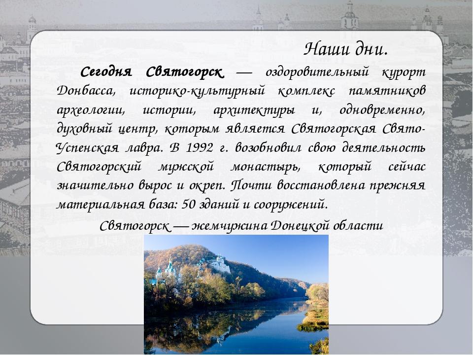 Наши дни. Сегодня Святогорск — оздоровительный курорт Донбасса, историко-кул...