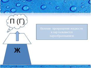 Явление превращения жидкости в пар называется _____________________ Ж П (Г) Я