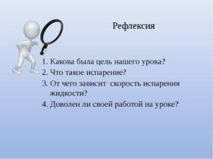 1. Какова была цель нашего урока? 2. Что такое испарение? 3. От чего зависит