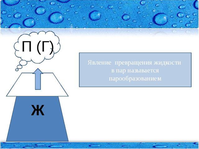 Явление превращения жидкости в пар называется _____________________ Ж П (Г) Я...