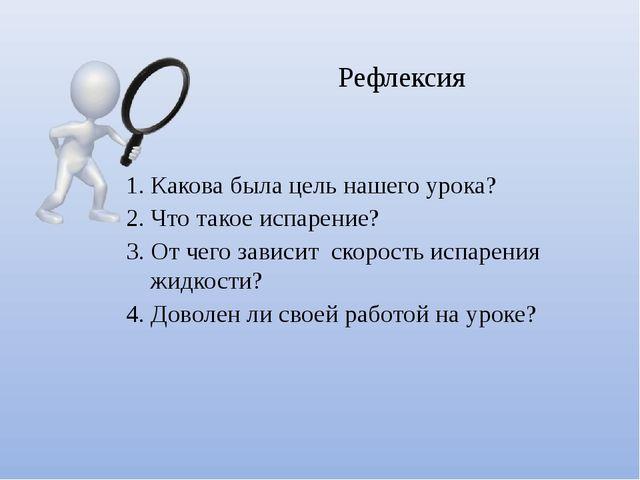 1. Какова была цель нашего урока? 2. Что такое испарение? 3. От чего зависит...