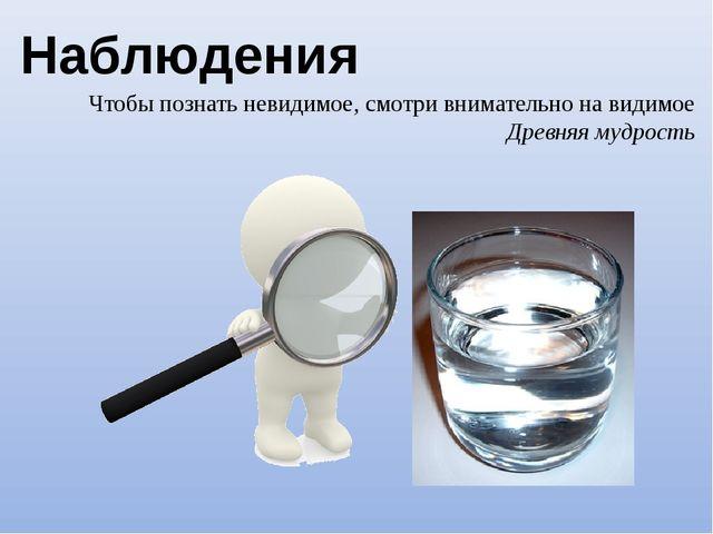 Наблюдения Чтобы познать невидимое, смотри внимательно на видимое Древняя муд...