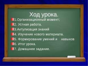 1.Организационный момент; 2. Устная работа. 3.Актулизация знаний 4. Изучение