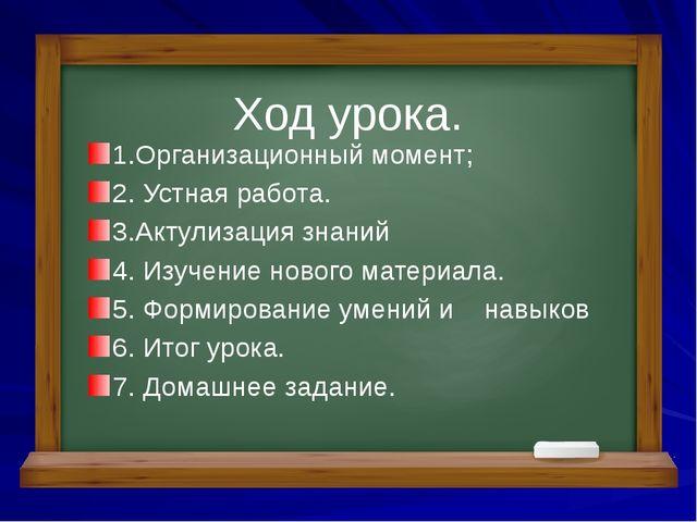 1.Организационный момент; 2. Устная работа. 3.Актулизация знаний 4. Изучение...