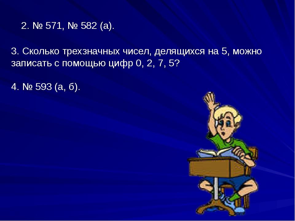 2. № 571, № 582 (а). 3. Сколько трехзначных чисел, делящихся на 5, можно зап...