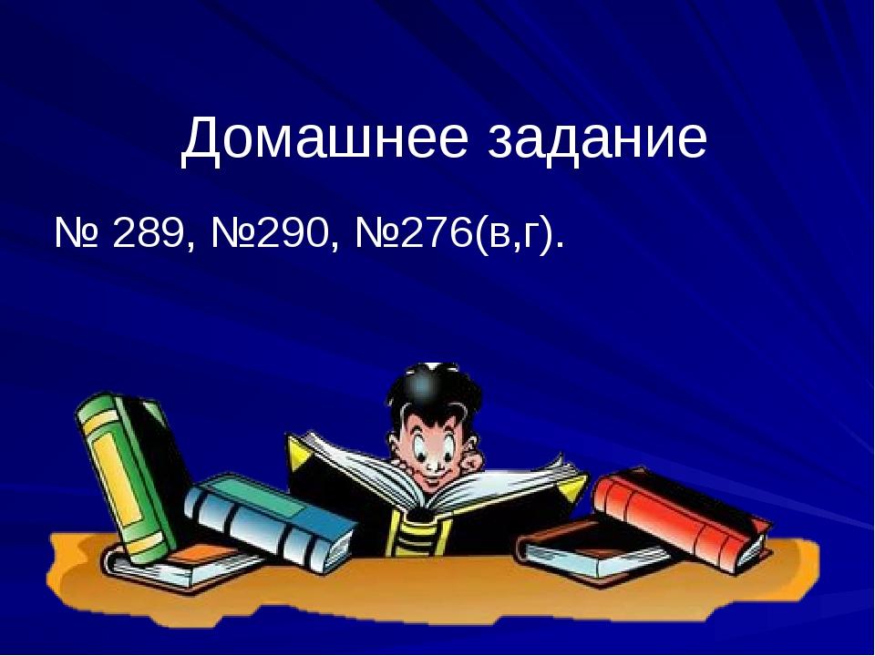 Домашнее задание № 289, №290, №276(в,г).