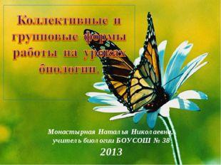 Монастырная Наталья Николаевна, учитель биологии БОУСОШ № 38 2013