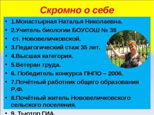 Скромно о себе 1.Монастырная Наталья Николаевна. 2.Учитель биологии БОУСОШ №