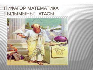 ПИФАГОР МАТЕМАТИКА ҒЫЛЫМЫНЫҢ АТАСЫ.