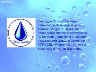 Ежегодно 22 марта в мире отмечаетсяВсемирный день водных ресурсов. Идея его