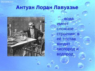 Антуан Лоран Лавуазье …. вода имеет сложное строение: в её состав входят кисл