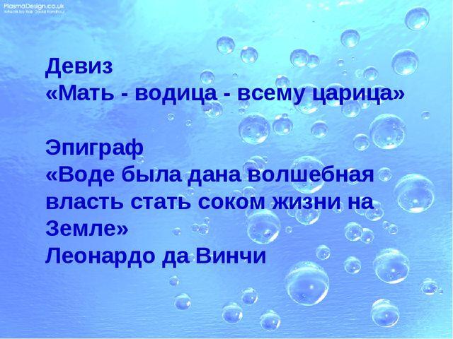 Девиз «Мать - водица - всему царица» Эпиграф «Воде была дана волшебная власть...