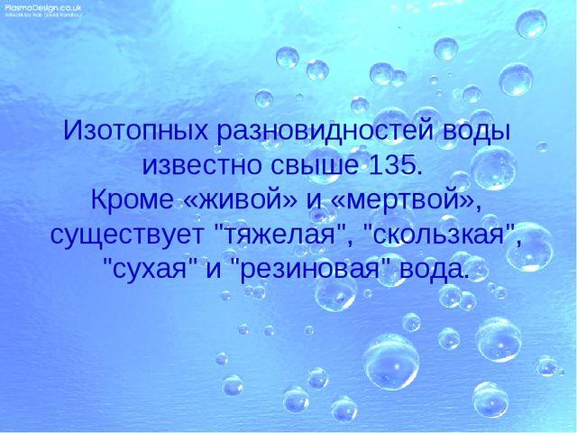Изотопных разновидностей воды известно свыше 135. Кроме «живой» и «мертвой»,...