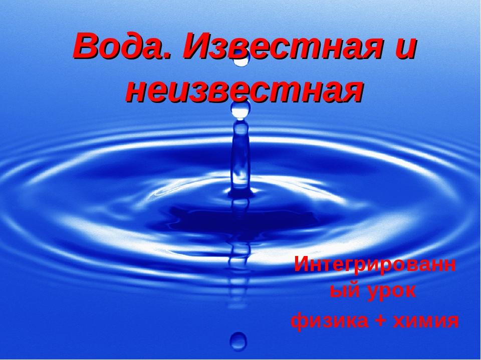 Вода. Известная и неизвестная Интегрированный урок физика + химия