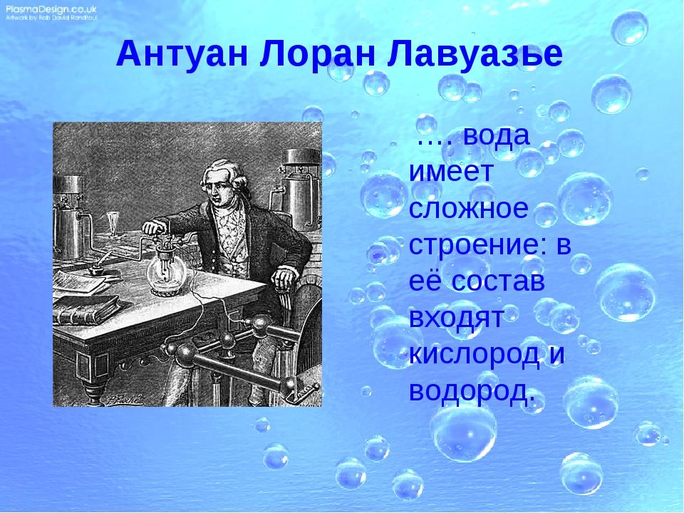 Антуан Лоран Лавуазье …. вода имеет сложное строение: в её состав входят кисл...