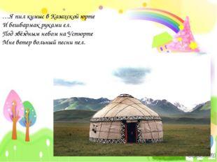 …Я пил кумыс в Казахской юрте И бешбармак руками ел. Под звёздным небом на Ус