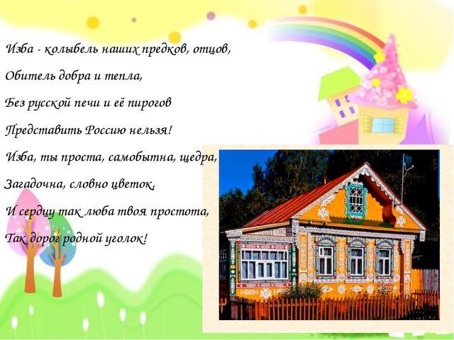 Изба - колыбель наших предков, отцов, Обитель добра и тепла, Без русской печи...
