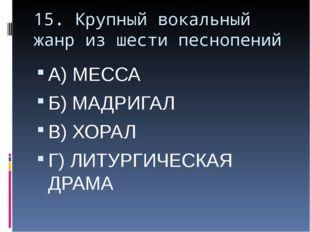 15. Крупный вокальный жанр из шести песнопений А) МЕССА Б) МАДРИГАЛ В) ХОРАЛ