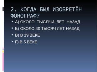 2. КОГДА БЫЛ ИЗОБРЕТЁН ФОНОГРАФ? А) ОКОЛО ТЫСЯЧИ ЛЕТ НАЗАД Б) ОКОЛО 40 ТЫСЯЧ