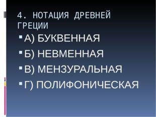 4. НОТАЦИЯ ДРЕВНЕЙ ГРЕЦИИ А) БУКВЕННАЯ Б) НЕВМЕННАЯ В) МЕНЗУРАЛЬНАЯ Г) ПОЛИФО