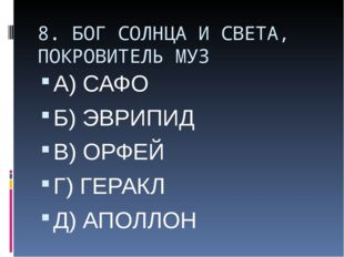 8. БОГ СОЛНЦА И СВЕТА, ПОКРОВИТЕЛЬ МУЗ А) САФО Б) ЭВРИПИД В) ОРФЕЙ Г) ГЕРАКЛ