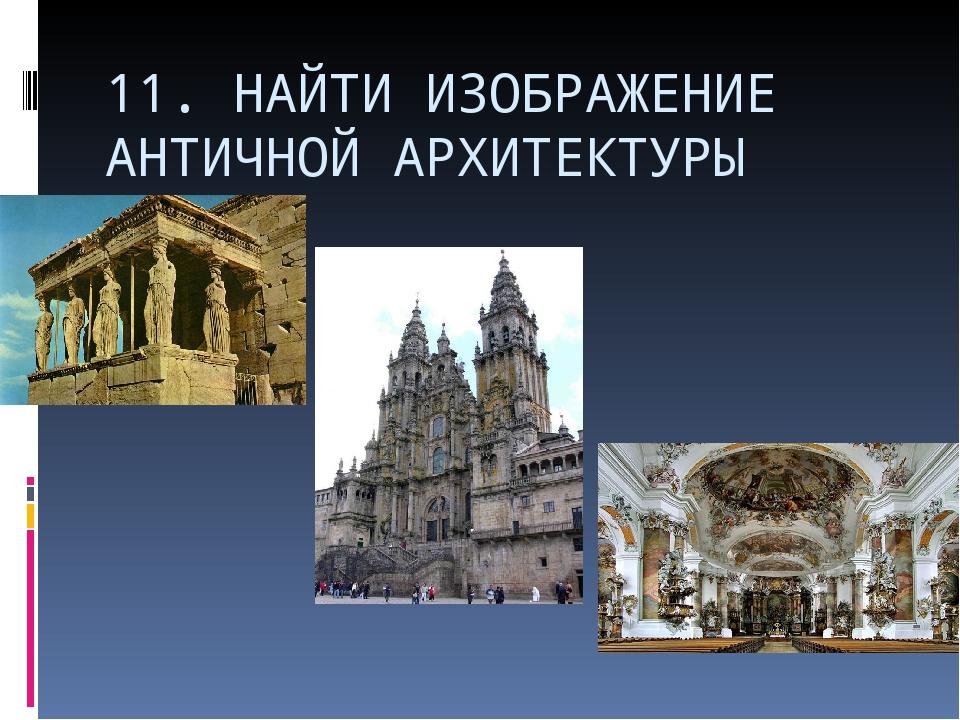 11. НАЙТИ ИЗОБРАЖЕНИЕ АНТИЧНОЙ АРХИТЕКТУРЫ