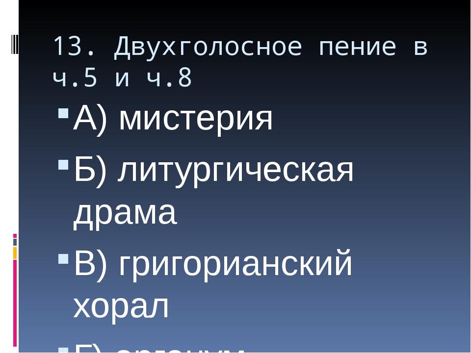 13. Двухголосное пение в ч.5 и ч.8 А) мистерия Б) литургическая драма В) григ...