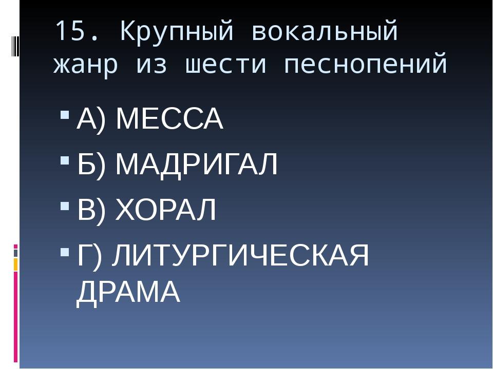 15. Крупный вокальный жанр из шести песнопений А) МЕССА Б) МАДРИГАЛ В) ХОРАЛ...