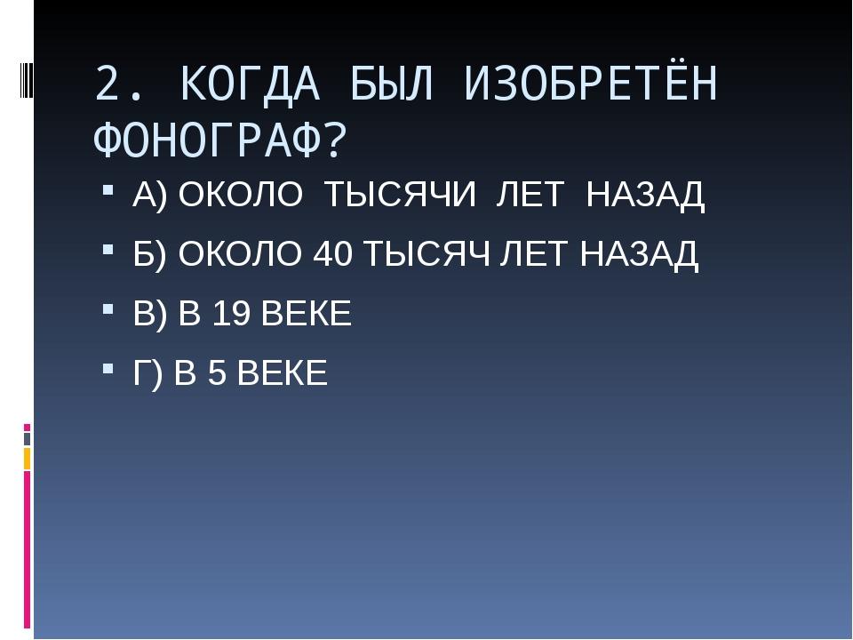 2. КОГДА БЫЛ ИЗОБРЕТЁН ФОНОГРАФ? А) ОКОЛО ТЫСЯЧИ ЛЕТ НАЗАД Б) ОКОЛО 40 ТЫСЯЧ...