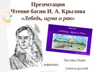 Презентация Чтение басни И. А. Крылова «Лебедь, щука и рак» Пыстина Лидия Мит