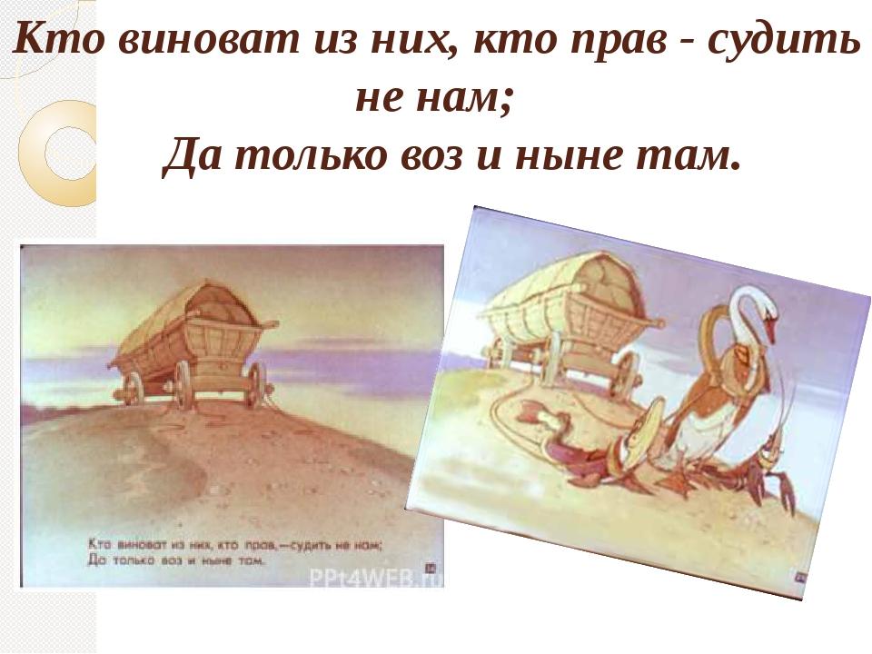 Кто виноват из них, кто прав - судить не нам; Да только воз и ныне там.