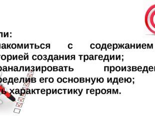 Цели: ознакомиться с содержанием , историей создания трагедии; проанализирова