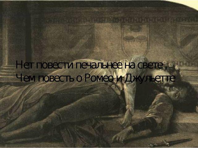 Нет повести печальнее на свете , Чем повесть о Ромео и Джульетте