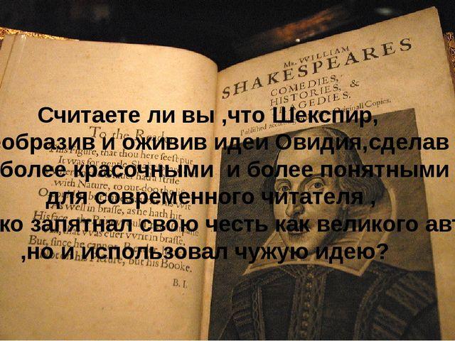 Считаете ли вы ,что Шекспир, преобразив и оживив идеи Овидия,сделав их более...