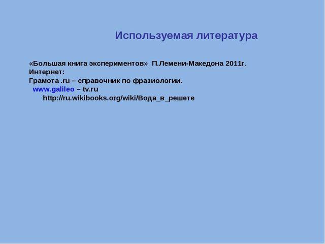 Используемая литература «Большая книга экспериментов» П.Лемени-Македона 2011...