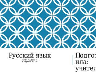 Русский язык МБОУ «СОШ № 7» г. Мирный РС (Я) Подготовила: учитель начальных к