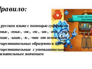 Правило: В русском языке с помощью суффиксов -оньк-, -еньк-, -ок-, -ек-, -ик-