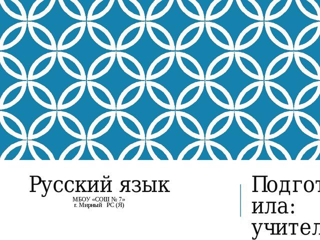 Русский язык МБОУ «СОШ № 7» г. Мирный РС (Я) Подготовила: учитель начальных к...