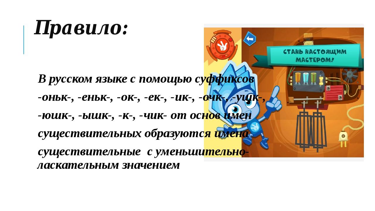 Правило: В русском языке с помощью суффиксов -оньк-, -еньк-, -ок-, -ек-, -ик-...