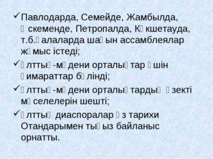 Павлодарда, Семейде, Жамбылда, Өскеменде, Петропалда, Көкшетауда, т.б.қалалар
