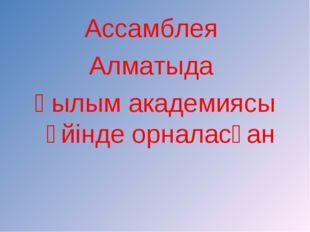 Ассамблея Алматыда Ғылым академиясы үйінде орналасқан