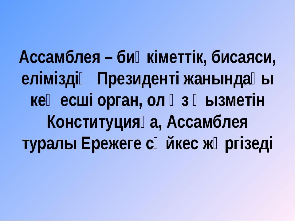 Ассамблея – биүкіметтік, бисаяси, еліміздің Президенті жанындағы кеңесші орга...
