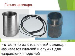 Гильза цилиндра * - отдельно изготовленный цилиндр называется гильзой и служи