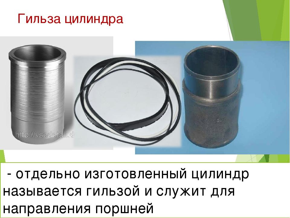 Гильза цилиндра * - отдельно изготовленный цилиндр называется гильзой и служи...
